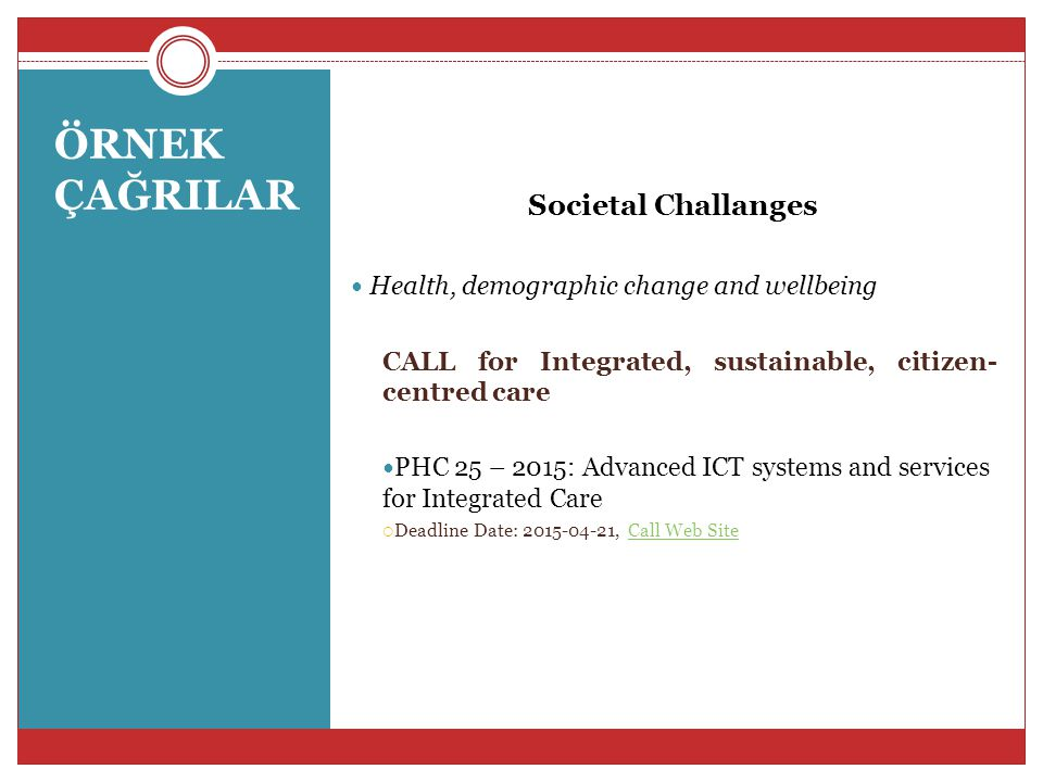 Societal Challanges PHC 25 – 2015: Advanced ICT systems and services for Integrated Care Specific Challange:Research on new models of care organisation demonstrates that advanced ICT systems and services may have the potential to respond to, amongst others, the increasing burden of chronic disease and the complexity of co-morbidities and in doing so contribute to the sustainability of health and care systems……………… Scope:Proposals should go beyond the current state of art in tele-health and tele-care systems by developing new approaches for integrated care supported by ICT systems and services.