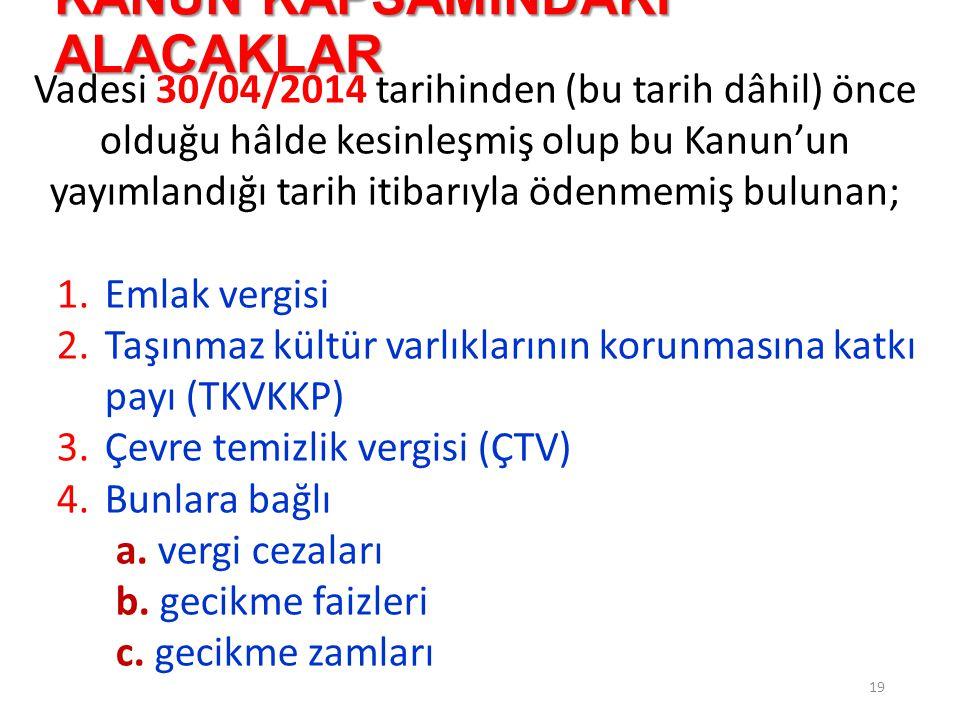 KANUN KAPSAMINDAKİ ALACAKLAR 20 Vadesi 30/04/2014 tarihinden (bu tarih dâhil) önce olduğu hâlde kesinleşmiş olup bu Kanun'un yayımlandığı tarih itibarıyla ödenmemiş bulunan; 5.