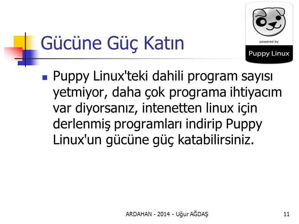 ARDAHAN - 2014 - Uğur AĞDAŞ12 Bu Boyuta Bu İşlem Bu kadar küçük boyutlu olup bu kadar çok işlemi hızlı bir şekilde gerçekleştirebileceğiniz Puppy Linux işletim sistemini internetten rahatlıkla bulabilir ve çok kolay şekilde kurabilirsiniz.