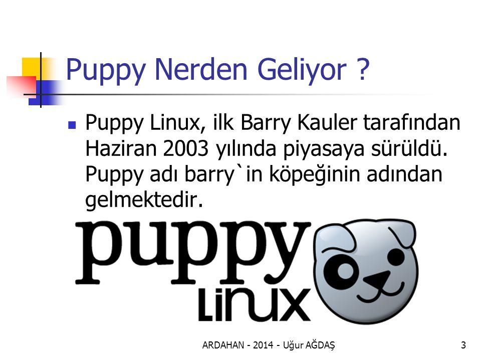ARDAHAN - 2014 - Uğur AĞDAŞ4 Puppy Linux Puppy Linux, herhangi bir dağıtımı temel almamış bir Linux dağıtımı.