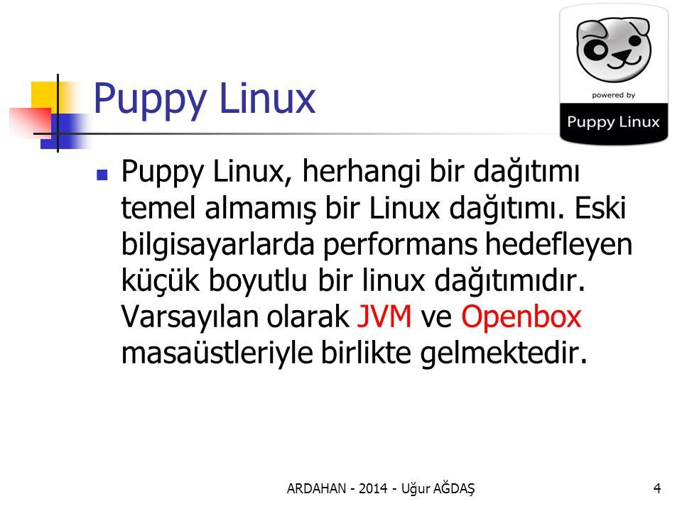 ARDAHAN - 2014 - Uğur AĞDAŞ5 Puppy Linux Özellikleri Puppy Linux, küçük boyutlu taşınabilir işletim sisteminin son sürümüdür.