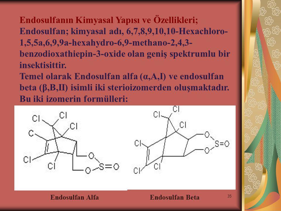 36 Endoslufan teknik ürün olarak, alfa ve beta izomerlerinin 7:3 oranında karışımı ile elde edilip, kahverengi renkte kristaloid yapıdadır.