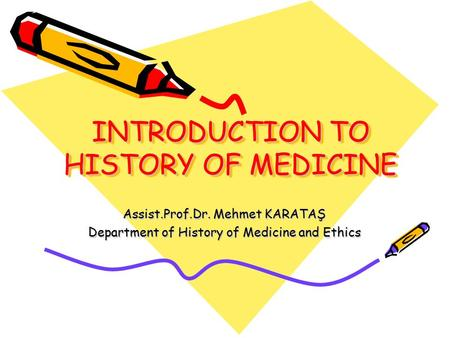 INTRODUCTION TO HISTORY OF MEDICINE Assist.Prof.Dr. Mehmet KARATAŞ Department of History of Medicine and Ethics.