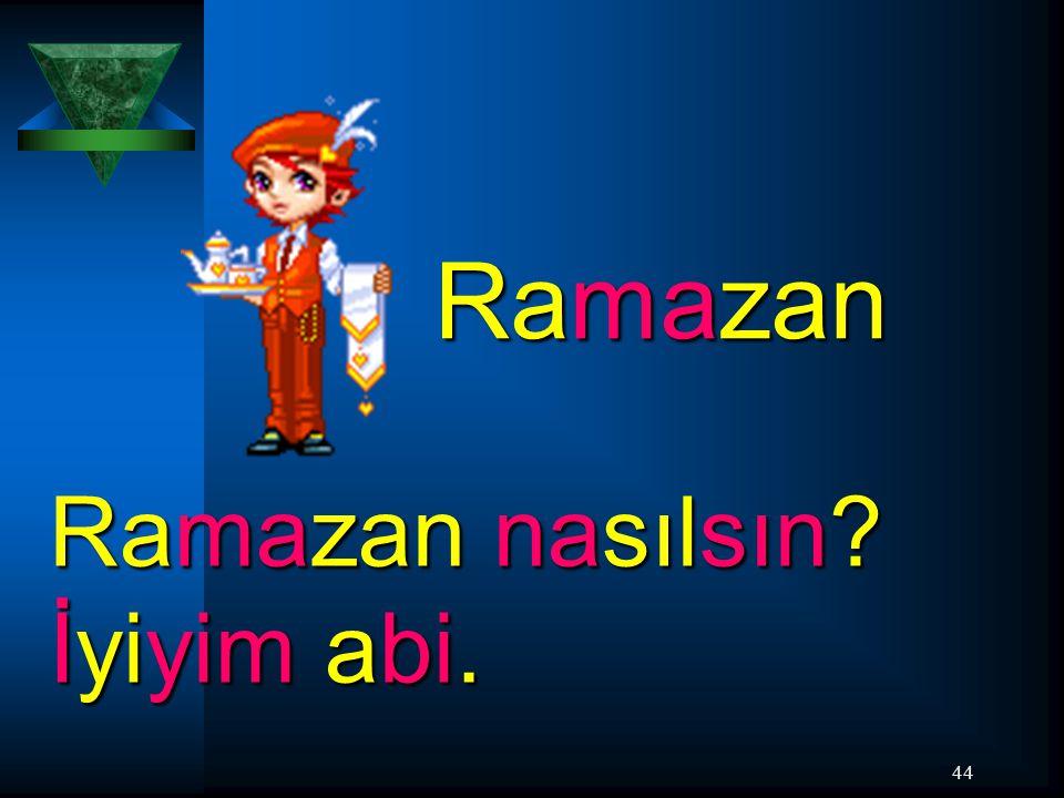 44 Ramazan Ramazan nasılsın? İyiyim abi.