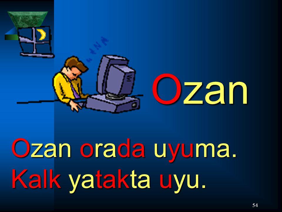 54 Ozan Ozan orada uyuma. Kalk yatakta uyu.