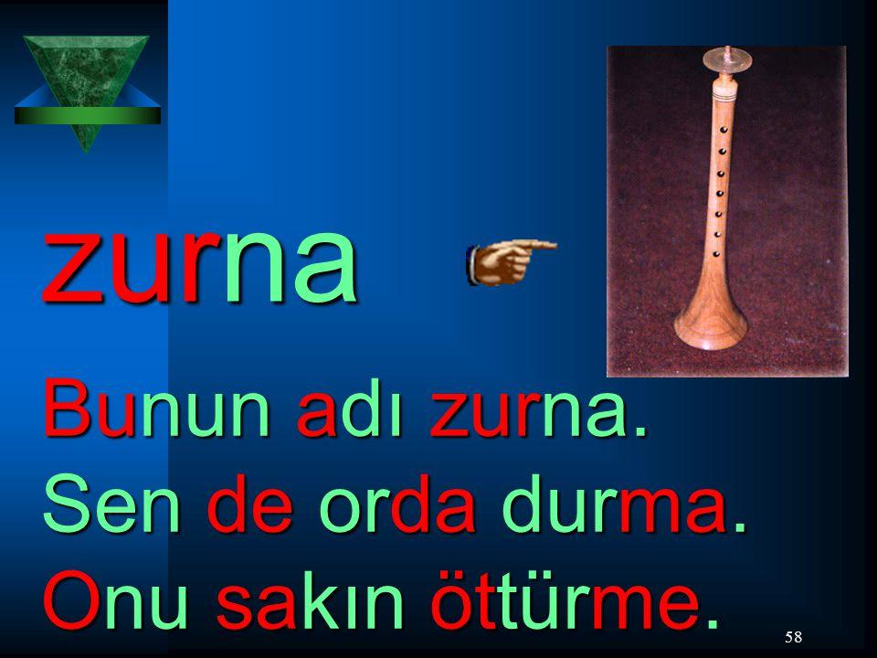 58 zurna Bunun adı zurna.Sen de orda durma. Onu sakın öttürme Bunun adı zurna.