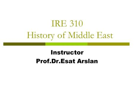IRE 310 History of Middle East Instructor Prof.Dr.Esat Arslan.