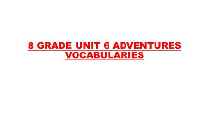 8 GRADE UNIT 6 ADVENTURES VOCABULARIES