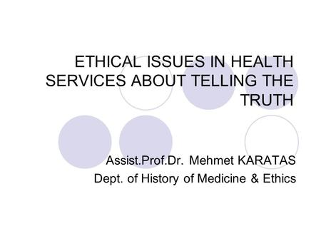 ETHICAL ISSUES IN HEALTH SERVICES ABOUT TELLING THE TRUTH Assist.Prof.Dr. Mehmet KARATAS Dept. of History of Medicine & Ethics.