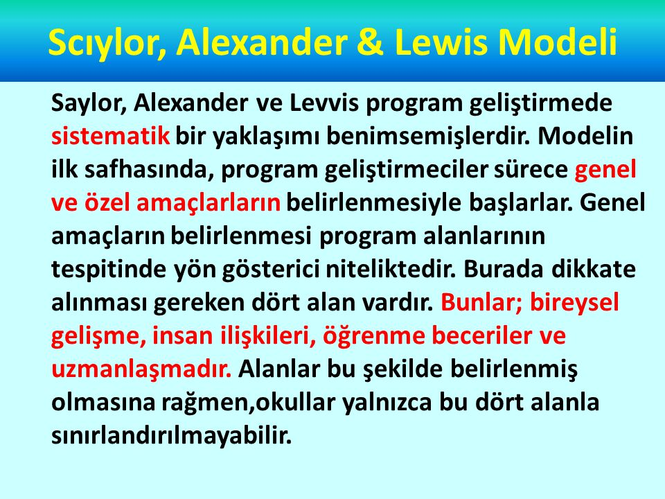 Scıylor, Alexander & Lewis Modeli Amaçlar ve alanlar; toplumun beklentileri, bölgesel talepler, araştırma bulguları ve program uzmanlarının felsefi görüşlerine dayanılarak belirlenir.İlk aşama başarı ile tamamlandıktan sonra program tasarımcıları programın içeriği ve düzenlenmesi ile içeriğe uygun öğrenme yaşantılarının oluşturulmasına yönelirler.