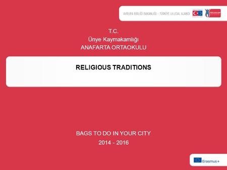 RELIGIOUS TRADITIONS BAGS TO DO IN YOUR CITY 2014 - 2016 T.C. Ünye Kaymakamlığı ANAFARTA ORTAOKULU.