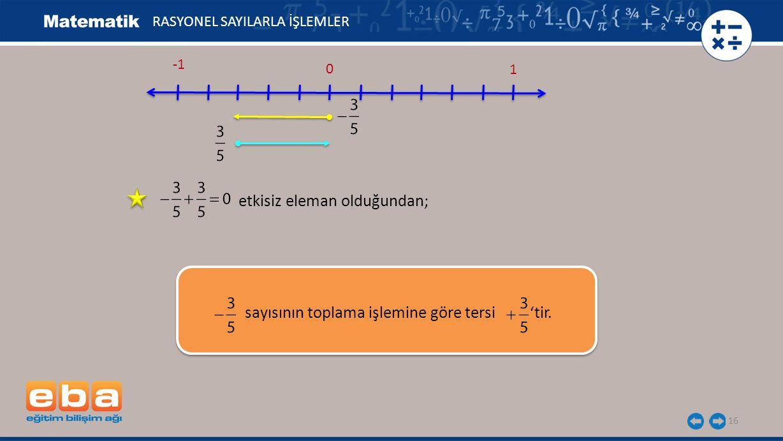 17 Toplamları 0 (etkisiz eleman) olan iki rasyonel sayı toplama işlemine göre birbirlerinin tersidir.