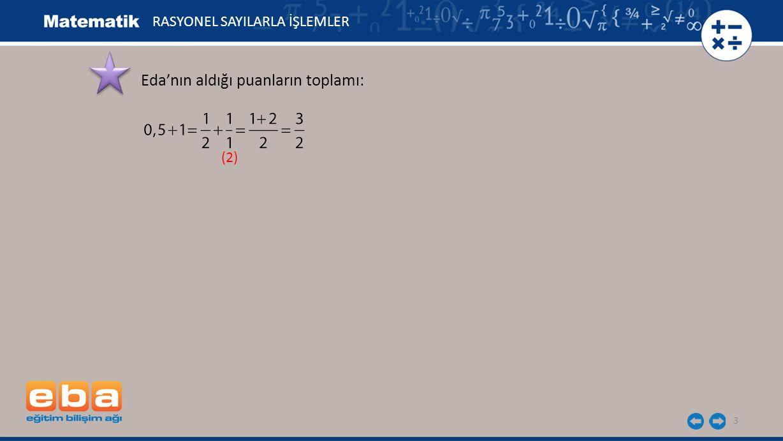 4 Eda'nın aldığı puanların toplamı: Ege'nin aldığı puanların toplamı: (2) RASYONEL SAYILARLA İŞLEMLER