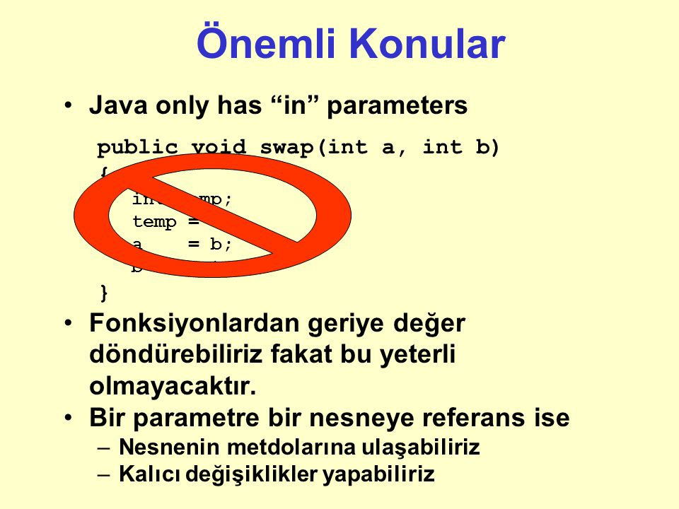 Önemli Konular Java only has in parameters public void swap(int a, int b) { int temp; temp = a; a = b; b = temp; } Fonksiyonlardan geriye değer döndürebiliriz fakat bu yeterli olmayacaktır.
