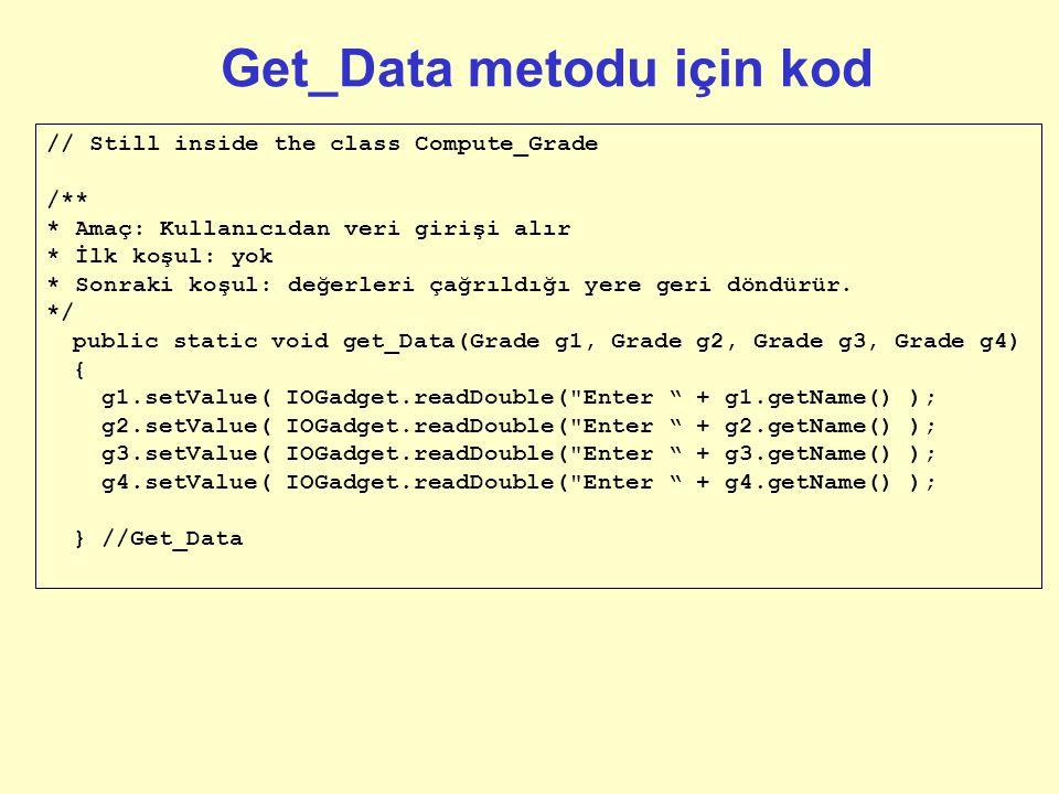 Get_Data metodu için kod // Still inside the class Compute_Grade /** * Amaç: Kullanıcıdan veri girişi alır * İlk koşul: yok * Sonraki koşul: değerleri çağrıldığı yere geri döndürür.