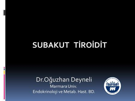 SUBAKUT TİROİDİT Dr.Oğuzhan Deyneli Marmara Univ. Endokrinoloji ve Metab. Hast. BD.