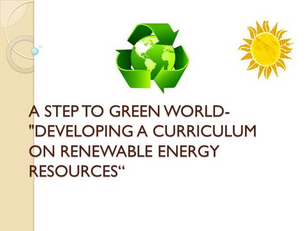 "A STEP TO GREEN WORLD- DEVELOPING A CURRICULUM ON RENEWABLE ENERGY RESOURCES"" A STEP TO GREEN WORLD- DEVELOPING A CURRICULUM ON RENEWABLE ENERGY RESOURCES"""