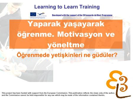 Yaparak yaşayarak öğrenme. Motivasyon ve yöneltme Learning to Learn Training Öğrenmede yetişkinleri ne güdüler? Developed with the support of the EU Leonardo.