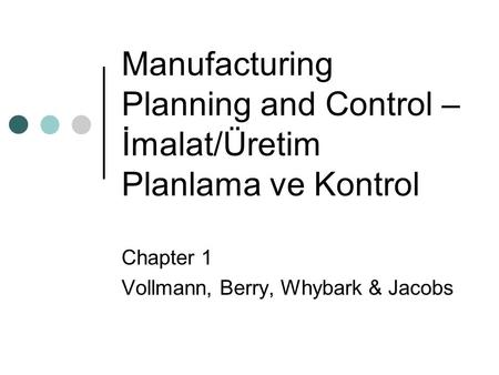 Manufacturing Planning and Control – İmalat/Üretim Planlama ve Kontrol Chapter 1 Vollmann, Berry, Whybark & Jacobs.