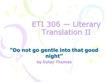 "ETI 306 — Literary Translation II ""Do not go gentle into that good night"" by Dylan Thomas."