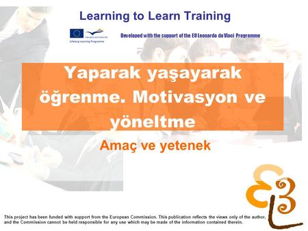 Yaparak yaşayarak öğrenme. Motivasyon ve yöneltme Learning to Learn Training Amaç ve yetenek Developed with the support of the EU Leonardo da Vinci Programme.