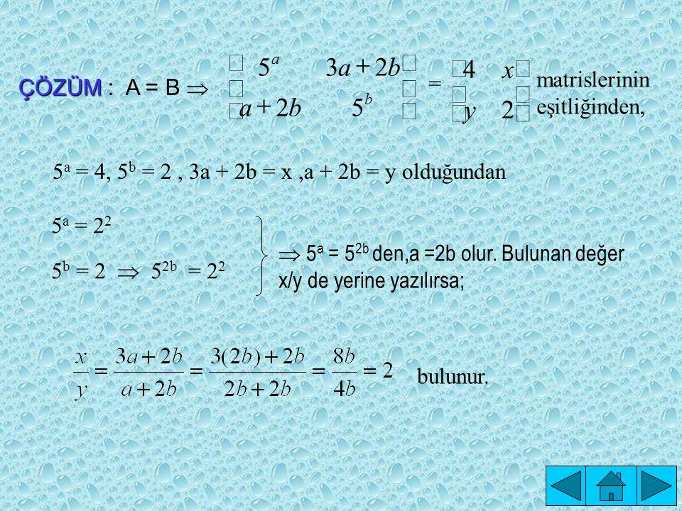         52 235 ba ba b a =       2 4 y x matrislerinin eşitliğinden, ÇÖZÜM ÇÖZÜM : A = B  5 a = 4, 5 b = 2, 3a + 2b = x,a + 2b = y olduğundan 5 a = 2 2 5 b = 2  5 2b = 2 2  5 a = 5 2b den,a =2b olur.