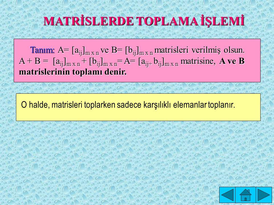 MATRİSLERDE TOPLAMA İŞLEMİ Tanım: A= [a ij ] m x n ve B= [b ij ] m x n matrisleri verilmiş olsun.