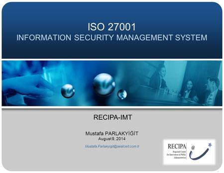 ISO 27001 INFORMATION SECURITY MANAGEMENT SYSTEM Mustafa PARLAKYİĞİT August 9, 2014 RECIPA-IMT.