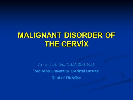 MALIGNANT DISORDER OF THE CERVİX Assoc. Prof. Gazi YILDIRIM, M.D. Yeditepe University, Medical Faculty Dept of Ob&Gyn.