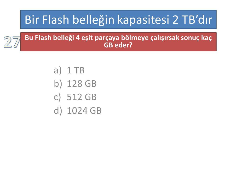 Bir Flash belleğin kapasitesi 2 TB'dır a)1 TB b)128 GB c)512 GB d)1024 GB Bu Flash belleği 4 eşit parçaya bölmeye çalışırsak sonuç kaç GB eder.