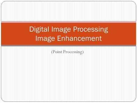 Digital Image Processing Image Enhancement (Point Processing)