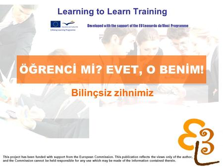 Learning to learn network for low skilled senior learners ÖĞRENCİ Mİ? EVET, O BENİM! Learning to Learn Training Bilinçsiz zihnimiz Developed with the support.