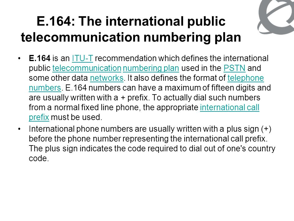 E.164: The international public telecommunication numbering plan Structure of the international E.164- number The international E.164-number for geographic areas (Figure 1) is composed of a variable number of decimal digits arranged in specific code fields.