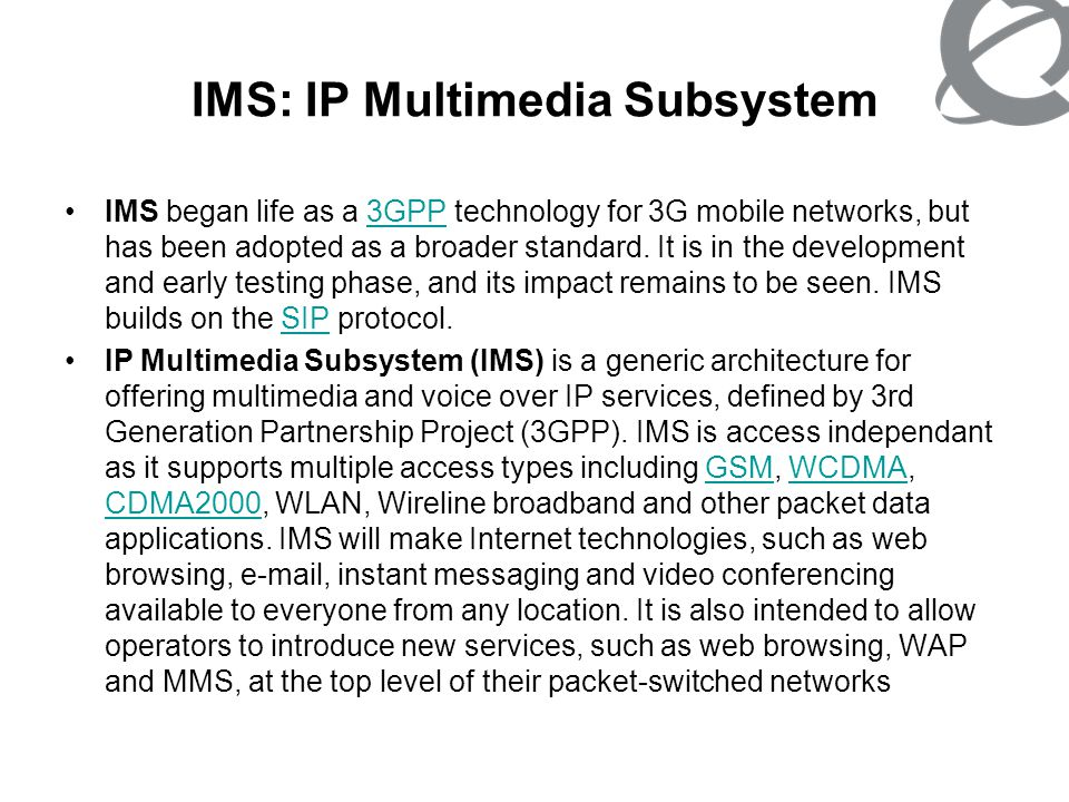 IMS: IP Multimedia Subsystem Some of the possible applications where IMS can be used are: –Presence services –Full Duplex Video Telephony –Instant messaging –Unified messaging –Multimedia advertising –Multiparty gaming –Videostreaming –Web/Audio/Video Conferencing –Push-to services, such as push-to-talk, push-to-view, push-to- video Effectively, IMS provides a unified architecture that supports a wide range of IP-based services over both packet- and circuit-switched networks, employing a range of different wireless and fixed access technologies.