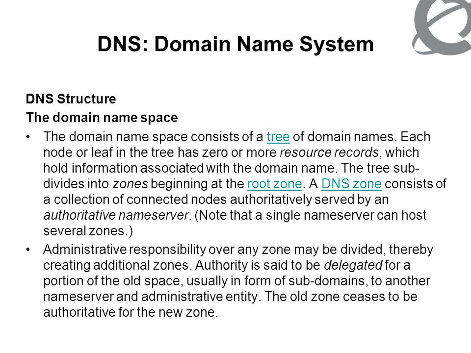 DNS: Domain Name System Parts of a domain name A domain name usually consists of two or more parts (technically labels), which are conventionally written separated by dots, such as example.com.domain name The rightmost label conveys the top-level domain (for example, the address www.example.com has the top-level domain com).top-level domain Each label to the left specifies a subdivision, or subdomain of the domain above it.