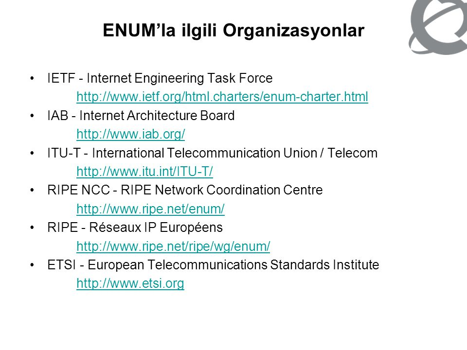 ENUM'la ilgili Organizasyonlar IETF -Internet Engineering Task Force http://www.ietf.org/html.charters/enum- charter.html Developed DNS extensions to map E.164 numbers into the DNS under RFC 3761 Related RFCs: RFC 3762 (H.323 URL), RFC 3764, RFC 3953, RFC 4002
