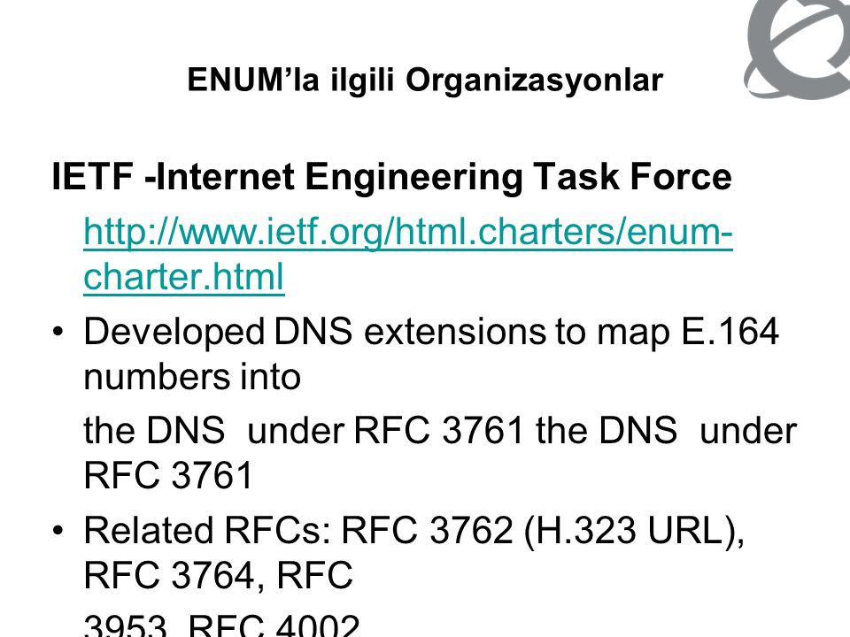 ENUM'la ilgili Organizasyonlar IAB -Internet Architecture Board http://www.iab.org/ Guardian of the DNS name space, responsible for ENUM on the Internet side MoU partner of ITU-T Definition of the procedures the Tier 0 registry operator has to follow when processing and answering registration requests of E.164 Country Codes