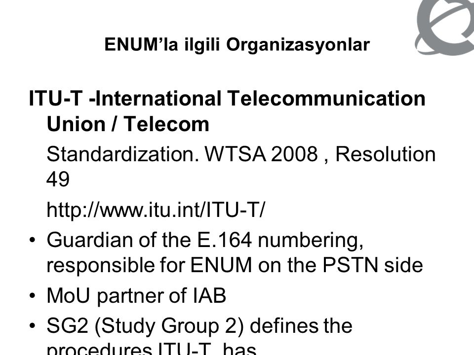 ENUM'la ilgili Organizasyonlar RIPE NCC -RIPE Network Coordination Centre http://www.ripe.net/enum/ –Tier 0 registry operator of the ENUM root e164.arpa RIPE -Réseaux IP Européens http://www.ripe.net/ripe/wg/enum/ –Responsible for the development of Internet resource mapping using E.164 telephone numbers as identifiers, commonly known as ENUM.