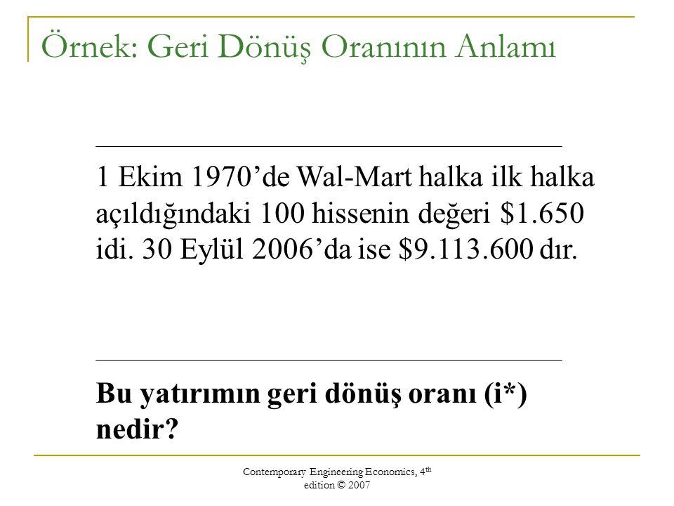 Contemporary Engineering Economics, 4 th edition © 2007 0 36 $9,113,600 $1,650 Verilen: P = $1,650 F = $9,113,600 N = 36 İstenen: i* $9,113,600 = $1,650 (1 + i* ) 36 i* = 27.04% Rate of Return Geri dönüş (i*) oranının bulunması