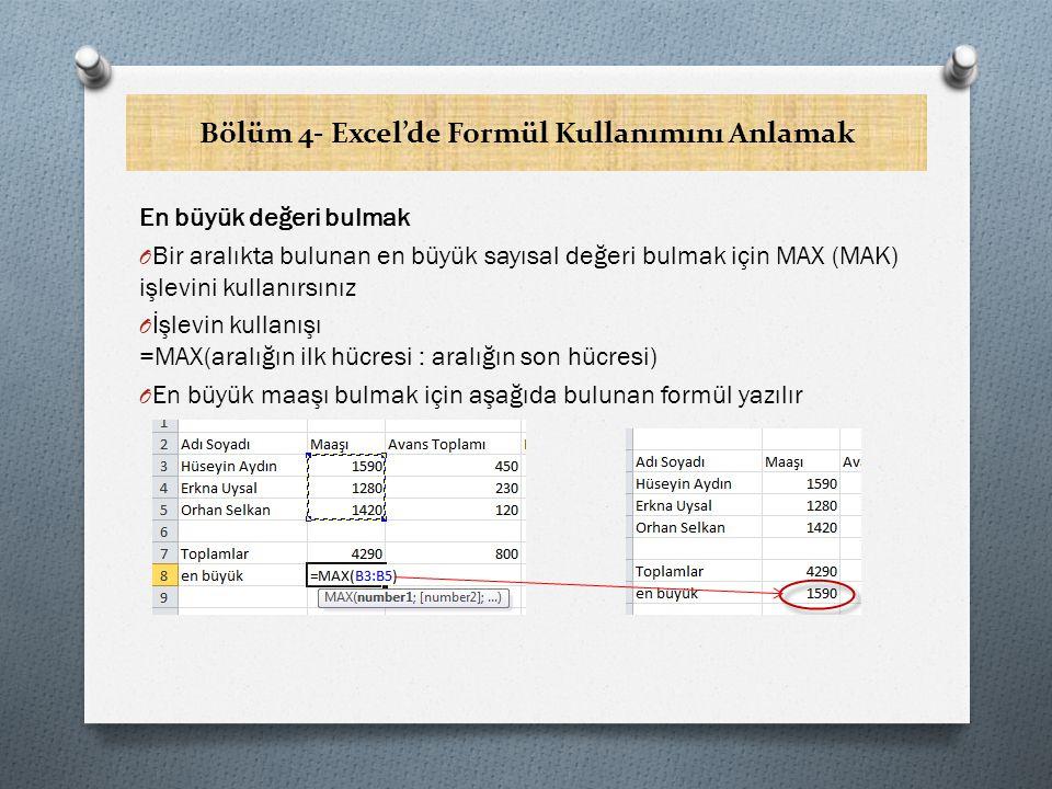 Bölüm 4- Excel'de Formül Kullanımını Anlamak En Büyük Değeri Hesaplamada Farklı Bir Yöntem -1 O Home sekmesinde yer alan Editing grubundaki AutoSum komutunun yanındaki oka tıklayarak, Max komutunu kullanmaktır O En büyük değeri yazacağınız hücreye tıklayın O Home sekmesinde yer alan Editing grubundaki AutoSum yanındaki oktan Max ı seçin Ekran görüntünüz yandakine benzer olacaktır
