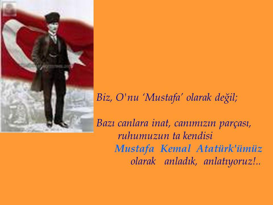 Biz, O nu 'Mustafa' olarak değil; Bazı canlara inat, canımızın parçası, ruhumuzun ta kendisi Mustafa Kemal Atatürk ümüz olarak anladık, anlatıyoruz!..