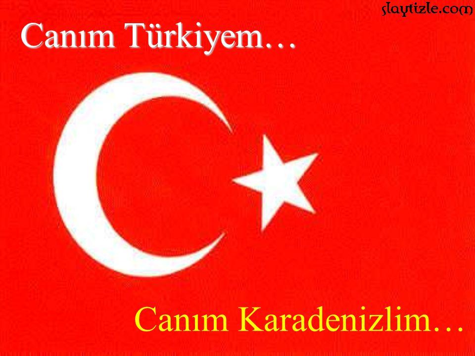 Canım Türkiyem… Canım Karadenizlim…