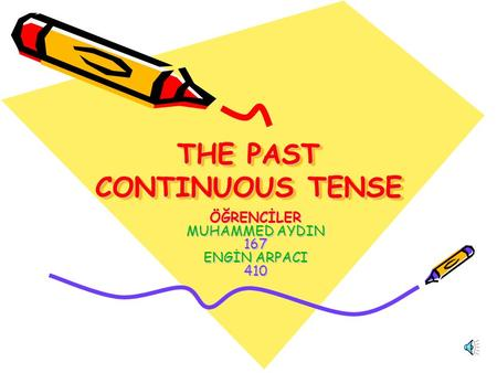 THE PAST CONTINUOUS TENSE ÖĞRENCİLER MUHAMMED AYDIN 167 ENGİN ARPACI 410.