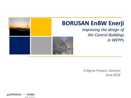 6 Sigma Project, Istanbul June 2016 BORUSAN EnBW Enerji Improving the design of the Control Buildings in WEPPs.