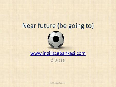 Near future (be going to) www.ingilizcebankasi.com ©2016 ingilizcebankasi.com.