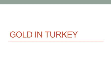 GOLD IN TURKEY. SUPPLY DETERMINENTS Number of sellers: 5,000 gold fabricators, 35,000 retail outlets, 250,000 total employees Europe's largest gold producer,