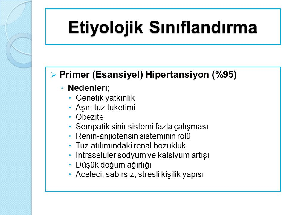 Etiyolojik Sınıflandırma  Primer (Esansiyel) Hipertansiyon (%95) ◦ Arttıran faktörler;  Aşırı alkol alımı,  Sigara,  Sedanter hayat,  Polisitemi,  Nonsteroidal antiinflamatuvarlar,  Düşük potasyum alımı