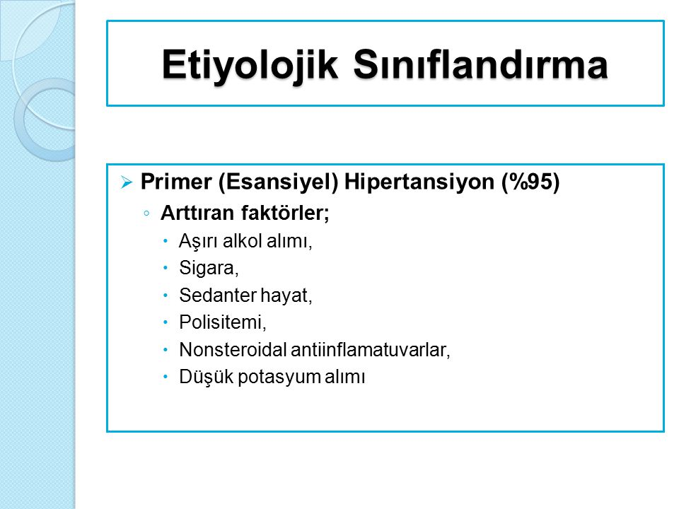 Etiyolojik Sınıflandırma  Sekonder Hipertansiyon ◦ Renal nedenler;  Kronik piyelonefrit  Akut ve kronik glomerülonefrit  Polikistik böbrek hastalığı  Renal arter darlığı  Arteriolar nefroskleroz  Diyabetik nefropati  Renin salgılayan tümörler
