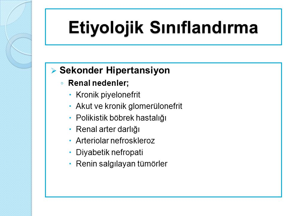 Etiyolojik Sınıflandırma  Sekonder Hipertansiyon ◦ Endokrin nedenler;  Oral kontraseptifler  Adrenokortikal Hiperfonksiyon  Cushing sendromu  Primer hiperaldosteronizm  Konjenital adrenal hiperplazi (17 α-hidroksilaz ve 11 β- hidroksilaz eksikliği)  Feokromositoma  Miksodem  Akromegali  Hipotiroidi, hipertiroidi  Hiperparatiroidi