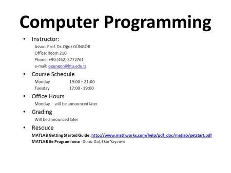 Computer Programming Instructor: Assoc. Prof. Dr. Oğuz GÜNGÖR Office: Room 210 Phone: +90 (462) 3772761   Course.